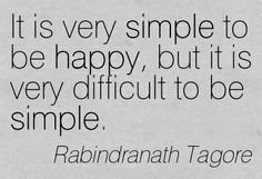 """It is very simple to be happy, but it is very difficult to be simple."" - Rabindranath Tagore"