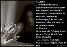 """Cuidado! Todo sentimento quando acontece verdadeiramente ocorre uma doação de nossa essência,  mas quando é um sentimento de mão única, sem retorno,  acabamos por fazer uma troca injusta de tudo que é nosso por migalhas de atenção e sentimentos. Neste momento, é chegada a hora daquele """"presta atenção"""" em frente ao espelho. - Ei... eu ainda estou aqui...  Que tal cuidar um pouco mais de mim? Antonieta Alves"""
