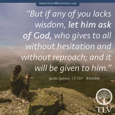 """But if any of you lacks wisdom, let him ask of God, who gives to all without hesitation and without reproach; and it will be given to him."" Jacob (James) 1:5 TLV"