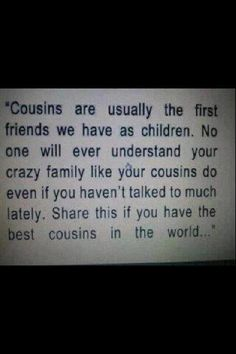 """Cousins are usually the first friends we have as children. No one will ever understand your crazy family like your cousins do even if you haven't talked too much lately. Share this if you have the best cousins in the world."" [I do.I REALLY do] Cute Quotes, Great Quotes, Quotes To Live By, Funny Quotes, Inspirational Quotes, Random Quotes, Quotable Quotes, Fun Sayings, Perfect Sayings"