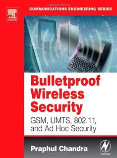 BULLETPROOF WIRELESS SECURITY: GSM, UMTS, 802.11, and Ad Hoc Security (Communications Engineering) by Praphul Chandra. $59.78