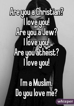 Are you a Christian?  I love you!  Are you a Jew?  I love you!  Are you atheist?  I love you!   I'm a Muslim.  Do you love me?