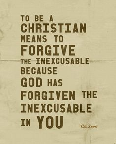 CS Lewis Quote - Forgiveness.  If God has forgiven us for our sinfulness, why are we not more forgiving to others over silly things? - I forget this all too often