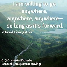 I am willing to go anywhere, anywhere, anywhere - -so long as it's forward. -David Livingston #quotes #sayings #proverbs #thoughtoftheday #quoteoftheday #motivational #inspirational #inspire #motivate #quote #goals #determination #quotesandproverbs...