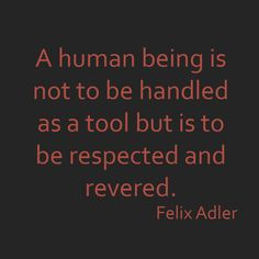 """""""A human being is not to be handled as a tool but is to be respected and revered."""""""
