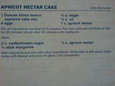 Apricot Nectar Cake -- this is this version I make...with Lemon Supreme Cake Mix. It is so moist and so delicious. My husband doesn't like cake as a rule, but loves this one!
