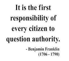 It is the first responsibility of every citizen to question authority (Transcend Politics, Embrace Humanity) Benjamin Franklin (1706 - 1790).