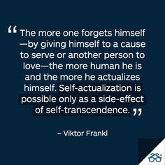 """The more one forgets himself—by giving himself to a cause to serve or another person to love—the more human he is and the more he actualizes himself."" ~Viktor Frankl, Man's Search for Meaning, p. 133"