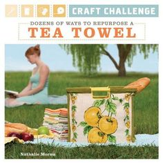 Craft Challenge: Dozens of Ways to Repurpose a Tea Towel by Nathalie Mornu