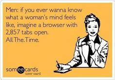 Men: if you ever wanna know what a woman's mind feels like, imagine a browser with 2,857 tabs open. All the time.