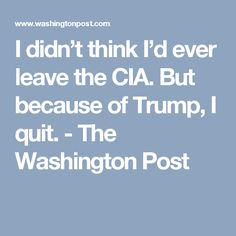 I didn't think I'd ever leave the CIA. But because of Trump, I quit. - The Washington Post