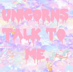 Unicorns talk to me all the time