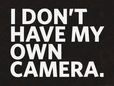 I don't have my own camera.