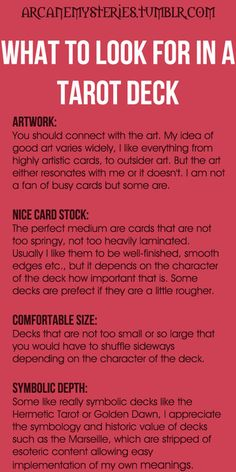 Tarot Tips http://arcanemysteries.tumblr.com/ What To Look For In A Tarot Deck. Choosing a good deck is a bit like choosing an outfit. You will gravitate towards the aesthetic that you resonate with personally. A good chunk of the Tarot reading process is intuited, so designs within which you are most comfortably able to find meaning are the best bet.