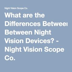 What are the Differences Between Night Vision Devices? - Night Vision Scope Co. Night Vision Monocular, Different, Binoculars, Guns, Weapons Guns, Revolvers, Weapons, Rifles, Firearms