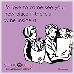 I'd love to come see your new place if there's wine inside it.