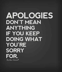 """""""Apologies don't mean anything if you keep doing what you're sorry for."""""""