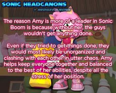 The reason Amy is more of a leader in Sonic Boom is because without her, the guys wouldn't get anything done. Even if they tried to get things done, they would most likely be unorganized and clashing with each other in utter chaos. Amy helps keep everyone together and balanced to the best of her abilities, despite all the stress of her position.
