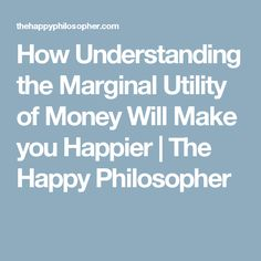 How Understanding the Marginal Utility of Money Will Make you Happier | The Happy Philosopher