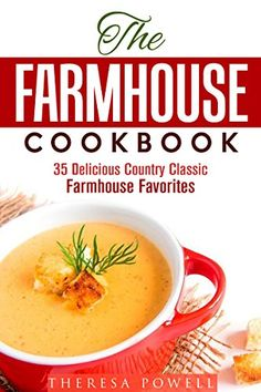 The Farmhouse Cookbook: 35 Delicious Country Classic Farmhouse Favorites (Soup & Bread)