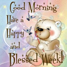 Good Morning,Have a Happy and Blessed Week!!
