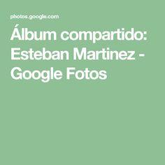 Álbum compartido: Esteban Martinez - Google Fotos