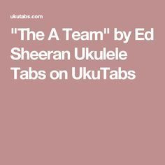 """The A Team"" by Ed Sheeran Ukulele Tabs on UkuTabs"