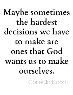 Maybe sometimes the hardest decisions we have to make are the ones that God wants us to make ourselves. #quote #quotes http://corieclark.com/making-hard-decisions/