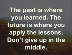 The past is where you learned.  The future is where you apply the lessons.  Don't give up in the middle.  mental health, counseling, therapy, habits, positive affirmations, quotes, motivational quotes, mindfulness