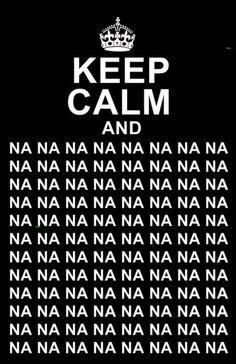 Keep calm and na na na na na na na na...