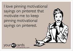 I love pinning motivational sayings on pinterest that motivate me to keep pinning motivational sayings on pinterest.