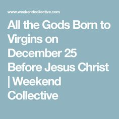 All the Gods Born to Virgins on December 25 Before Jesus Christ | Weekend Collective