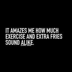 It amazes me how much exercise and extra fries sound the same! -C❤