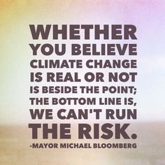 """Whether you believe climate change is real or not is beside the point; the bottom line is, we can't run the risk."" - Mayor Michael Bloomberg"