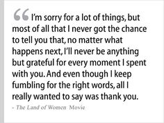 """""""I'm sorry for a lot of things, but most of all that I never got the chance to tell you that, no matter what happens next, I'll never be anything but grateful for every moment I spent with you.  And even though I keep fumbling for the right words, all I really wanted to say was thank you."""""""