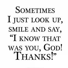 """Sometimes I just look up, smile and say, 'I know that was you, God! Thanks!'"""""""