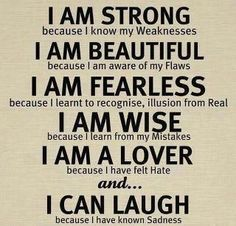 I am STRONG because I know my weaknesses,  I am BEAUTIFUL because I am aware of my flaws,   I am FEARLESS because I learnt to recognize, illusion from real,   I am WISE because I learn from my mistakes,   I am a LOVER because I have felt hate,   and...  I can LAUGH because I have known sadness