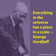 Everything in the universe has a place in a scale. ~ George Gurdjieff Quotes