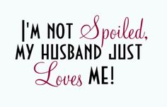 I'm not spoiled, my husband just loves me!