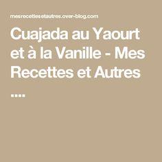 Cuajada au Yaourt et à la Vanille - Mes Recettes et Autres ....