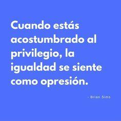 #Frase: Cuando estás acostumbrado al privilegio, la igualdad se siente como opresión. -- Brian Sims.