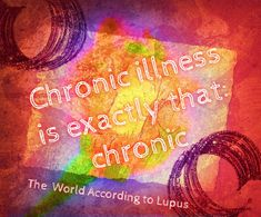 Chronic illness is what it is: chronic. You don't get a get a break   www.facebook.com/worldaccordingtolupus