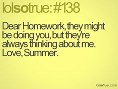 Dear Homework, they might be doing you, but they're always thinking about me. Love, Summer.