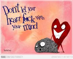...don't let your heart fuck with your mind...