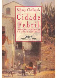 Cidade Febril - Sidney Chalhoub - Companhia das Letras