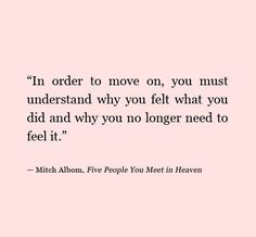 in order to move on, you must understand why you felt what you did and why you no longer need to feel it, mitch albom move forward, feel it, books, wise women, food for thought, inspir, mitch albom, why quotes, heavens