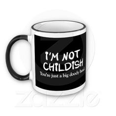 I'm not childish. You're just a big doody head Mug