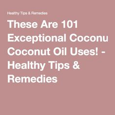 These Are 101 Exceptional Coconut Oil Uses! - Healthy Tips & Remedies