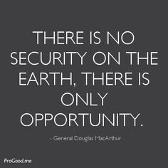 There Is No Security On The Earth, There Is Only Opportunity. – General Douglas MacArthur
