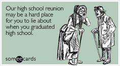 Funny Reunions Ecard: Our high school reunion may be a hard place for you to lie about when you graduated high school.